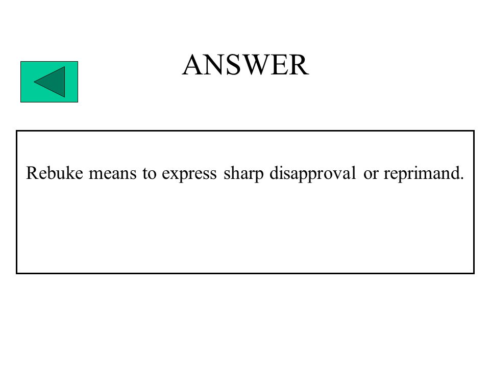 ANSWER Rebuke means to express sharp disapproval or reprimand.