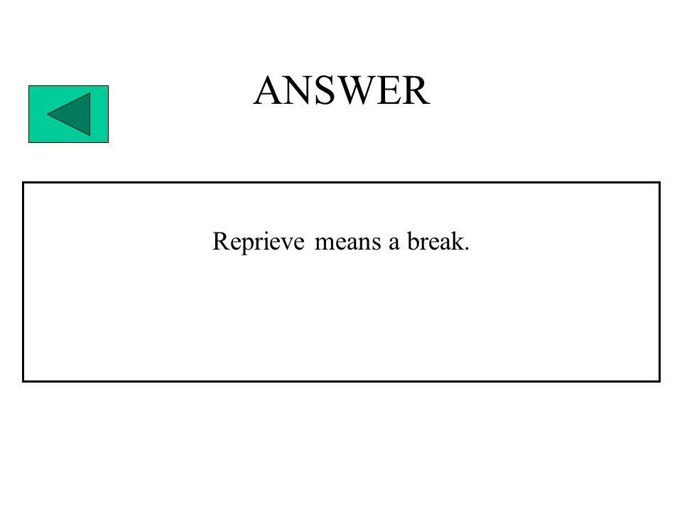 ANSWER Reprieve means a break.