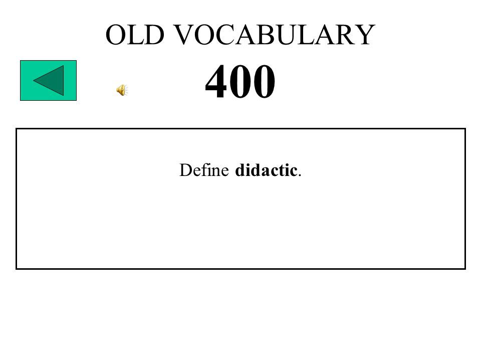 OLD VOCABULARY 400 Define didactic.