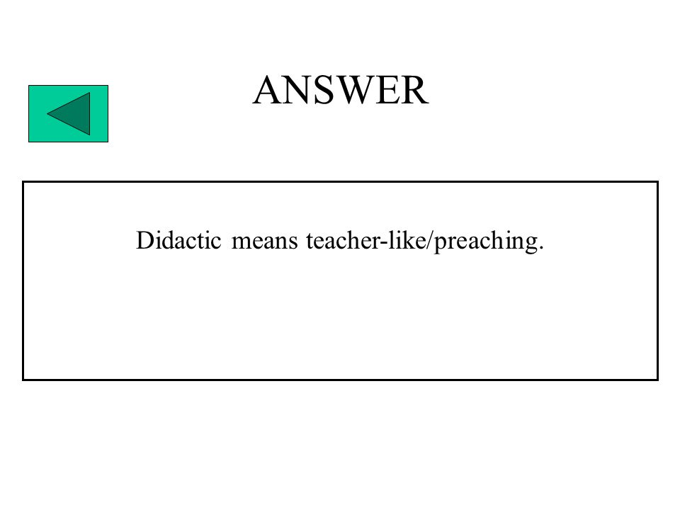 ANSWER Didactic means teacher-like/preaching.