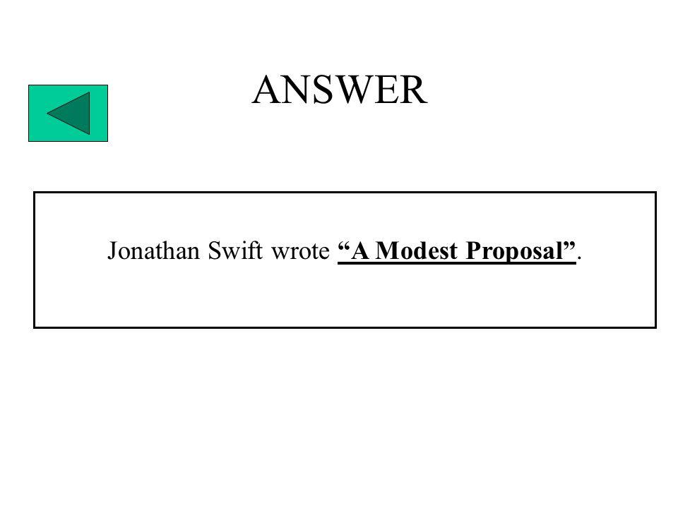"""ANSWER Jonathan Swift wrote """"A Modest Proposal""""."""
