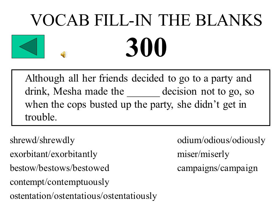 VOCAB FILL-IN THE BLANKS 300 Although all her friends decided to go to a party and drink, Mesha made the ______ decision not to go, so when the cops busted up the party, she didn't get in trouble.
