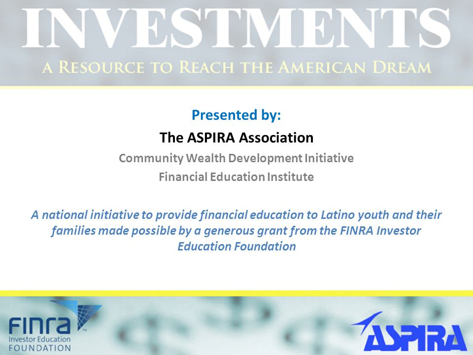 Presented by: The ASPIRA Association Community Wealth Development Initiative Financial Education Institute A national initiative to provide financial education to Latino youth and their families made possible by a generous grant from the FINRA Investor Education Foundation