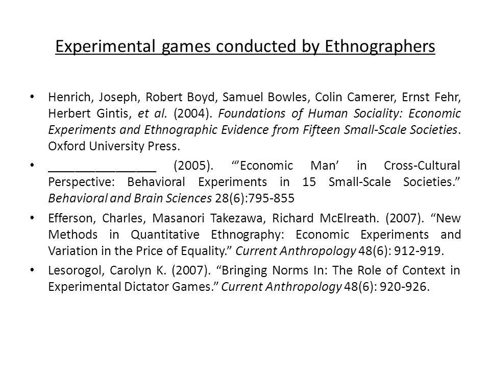 Experimental games conducted by Ethnographers Henrich, Joseph, Robert Boyd, Samuel Bowles, Colin Camerer, Ernst Fehr, Herbert Gintis, et al.