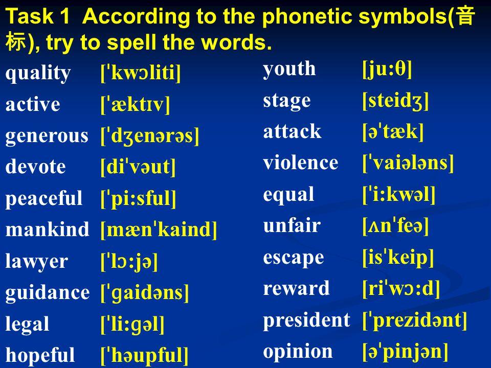 Task 1 According to the phonetic symbols( 音 标 ), try to spell the words. [ ˈ kw ɔ liti] [ ˈ ækt ɪ v] [ ˈ d ʒ enərəs] [di ˈ vəut] [ ˈ pi:sful] [mæn ˈ k