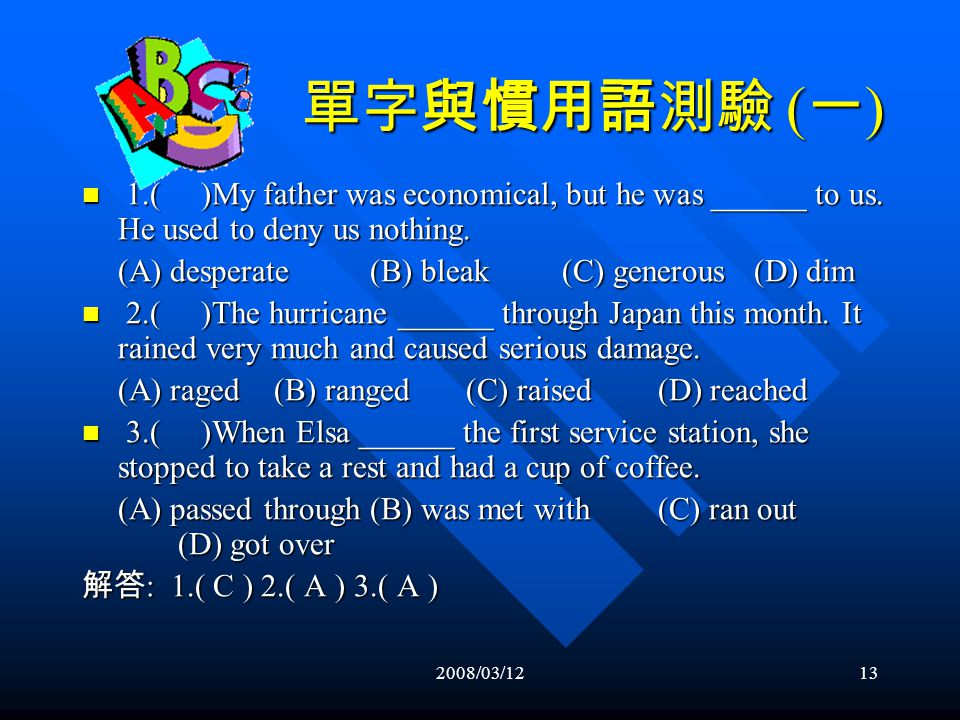 2008/03/1212 單字測驗 ( 一 ) (1) ( ) (A) ×(B) whose(C) which(D) that (1) ( ) (A) ×(B) whose(C) which(D) that (2) ( ) (A) was written(B) writing (C) written(D) had written (2) ( ) (A) was written(B) writing (C) written(D) had written (3) ( ) (A) a bit(B) little (C) a few of (D) fewer (3) ( ) (A) a bit(B) little (C) a few of (D) fewer (4) ( ) (A) another(B) one another (C) the other(D) each other (4) ( ) (A) another(B) one another (C) the other(D) each other (5) ( ) (A) to(B) with(C) of(D) for (5) ( ) (A) to(B) with(C) of(D) for