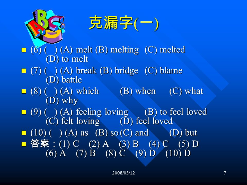 2008/03/126 克漏字 ( 一 ) (1) ( ) (A) more than(B) the more(C) how much (D) much more (1) ( ) (A) more than(B) the more(C) how much (D) much more (2) ( ) (A) bring about(B) bring up (C) worry about(D) make up (2) ( ) (A) bring about(B) bring up (C) worry about(D) make up (3) ( ) (A) in(B) on(C) over(D) at (3) ( ) (A) in(B) on(C) over(D) at (4) ( ) (A) spend (B) take(C) cost(D) earn (4) ( ) (A) spend (B) take(C) cost(D) earn (5) ( ) (A) listening(B) listening to (C) listened(D) listened to (5) ( ) (A) listening(B) listening to (C) listened(D) listened to