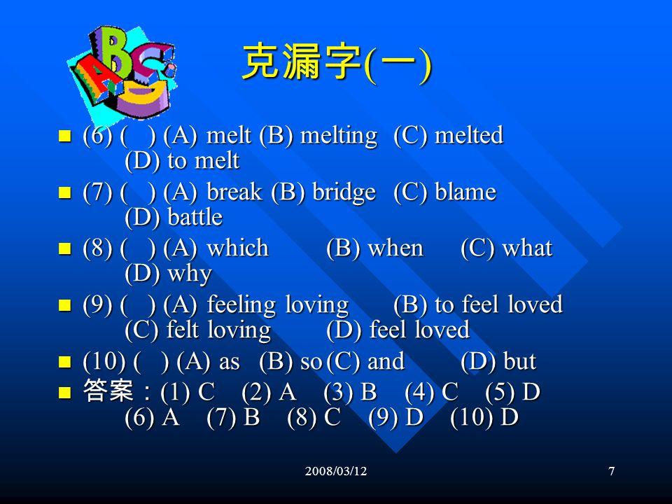 2008/03/127 克漏字 ( 一 ) (6) ( ) (A) melt(B) melting(C) melted (D) to melt (6) ( ) (A) melt(B) melting(C) melted (D) to melt (7) ( ) (A) break (B) bridge(C) blame (D) battle (7) ( ) (A) break (B) bridge(C) blame (D) battle (8) ( ) (A) which(B) when(C) what (D) why (8) ( ) (A) which(B) when(C) what (D) why (9) ( ) (A) feeling loving(B) to feel loved (C) felt loving(D) feel loved (9) ( ) (A) feeling loving(B) to feel loved (C) felt loving(D) feel loved (10) ( ) (A) as(B) so(C) and(D) but (10) ( ) (A) as(B) so(C) and(D) but 答案: (1) C (2) A (3) B (4) C (5) D (6) A (7) B (8) C (9) D (10) D 答案: (1) C (2) A (3) B (4) C (5) D (6) A (7) B (8) C (9) D (10) D
