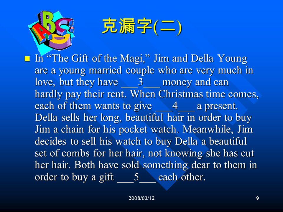 2008/03/129 克漏字 ( 二 ) In The Gift of the Magi, Jim and Della Young are a young married couple who are very much in love, but they have ___3___ money and can hardly pay their rent.