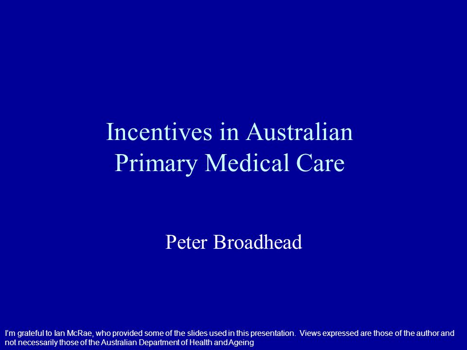 Specific Financial Incentives Most payments are for process improvements Few payments are for outcomes –And these are generally intermediate outcomes Actual effects of incentives are difficult to determine –No control groups –Multi-factorial causation Examine three to illustrate –childhood immunisations –Computerisation (IM/IT) –care planning
