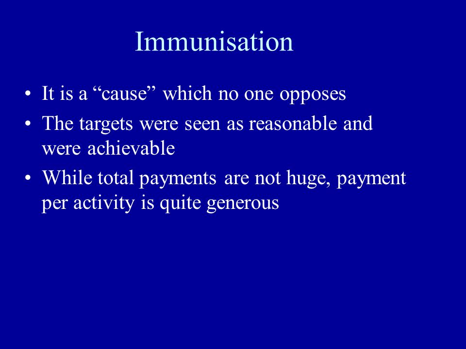 Immunisation It is a cause which no one opposes The targets were seen as reasonable and were achievable While total payments are not huge, payment per activity is quite generous