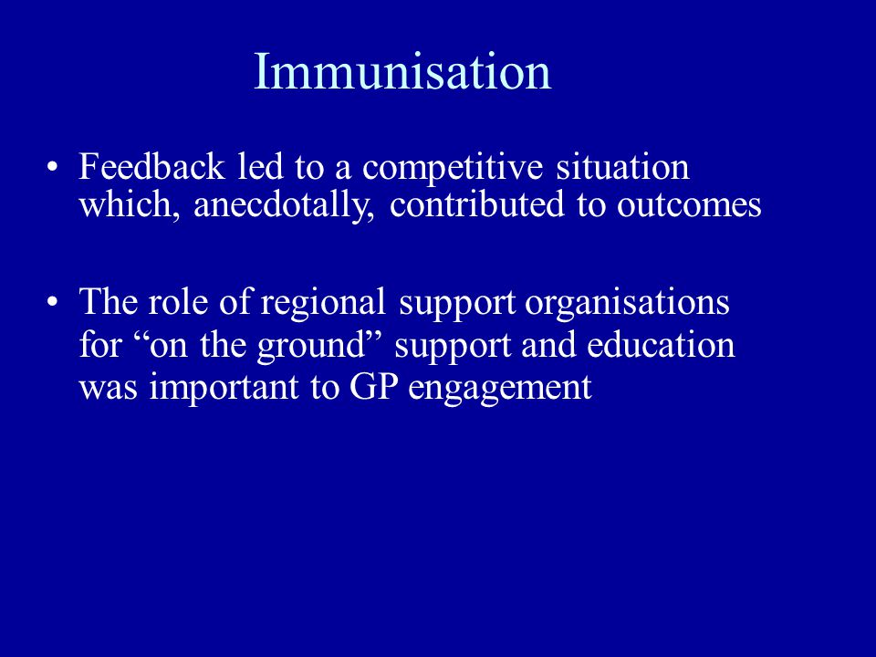 Immunisation Feedback led to a competitive situation which, anecdotally, contributed to outcomes The role of regional support organisations for on the ground support and education was important to GP engagement