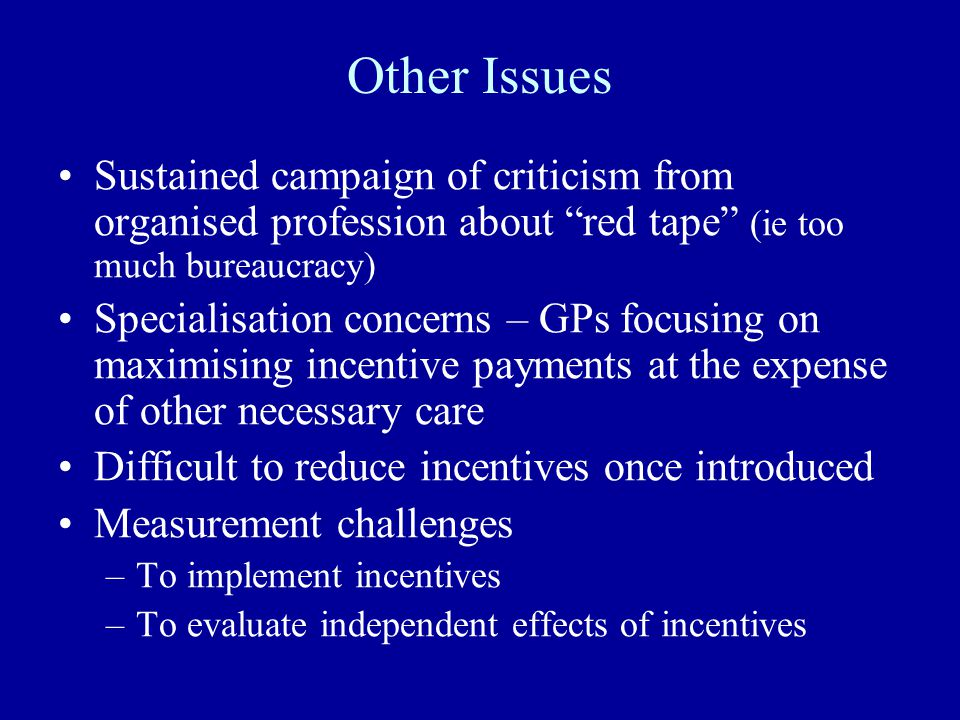 Other Issues Sustained campaign of criticism from organised profession about red tape (ie too much bureaucracy) Specialisation concerns – GPs focusing on maximising incentive payments at the expense of other necessary care Difficult to reduce incentives once introduced Measurement challenges –To implement incentives –To evaluate independent effects of incentives