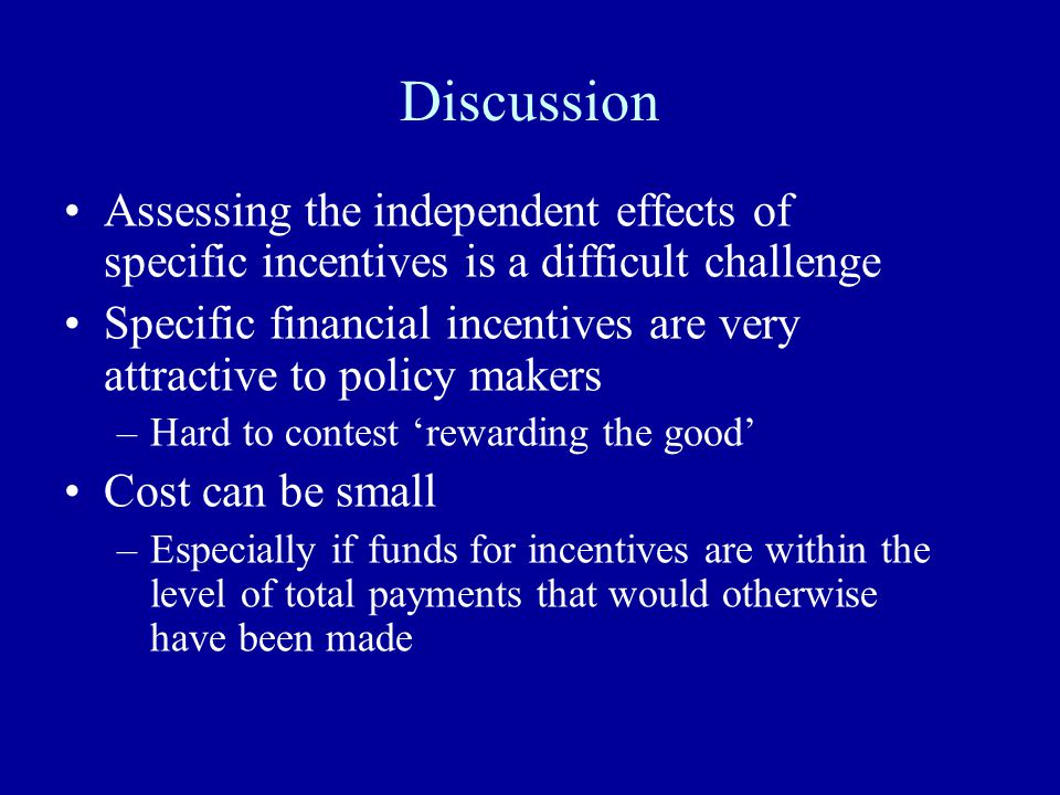 Discussion Assessing the independent effects of specific incentives is a difficult challenge Specific financial incentives are very attractive to policy makers –Hard to contest 'rewarding the good' Cost can be small –Especially if funds for incentives are within the level of total payments that would otherwise have been made