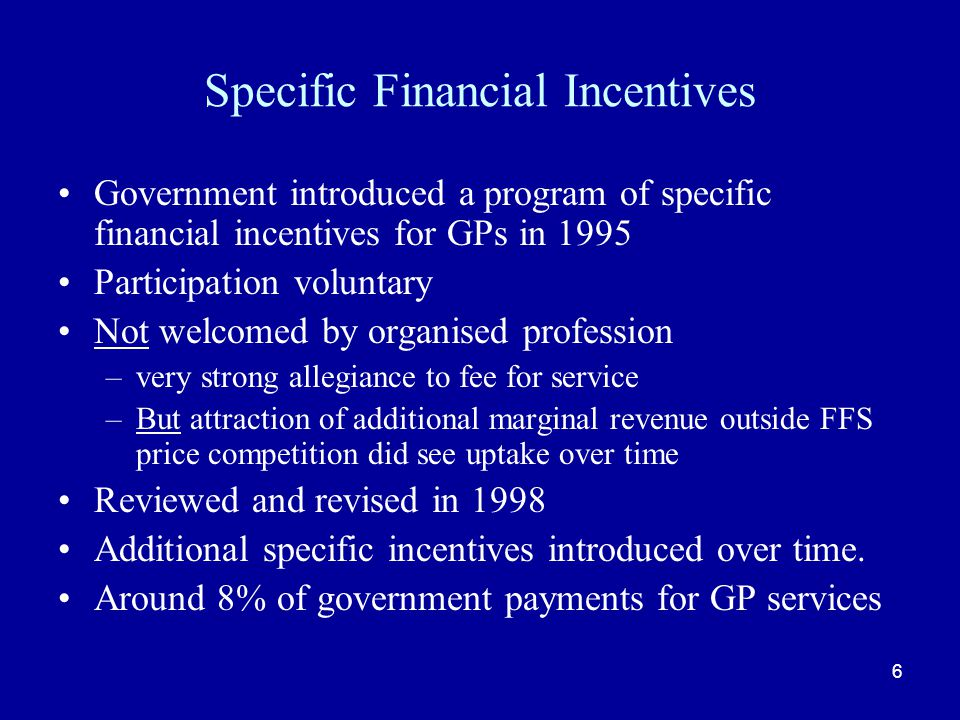 6 Specific Financial Incentives Government introduced a program of specific financial incentives for GPs in 1995 Participation voluntary Not welcomed by organised profession –very strong allegiance to fee for service –But attraction of additional marginal revenue outside FFS price competition did see uptake over time Reviewed and revised in 1998 Additional specific incentives introduced over time.