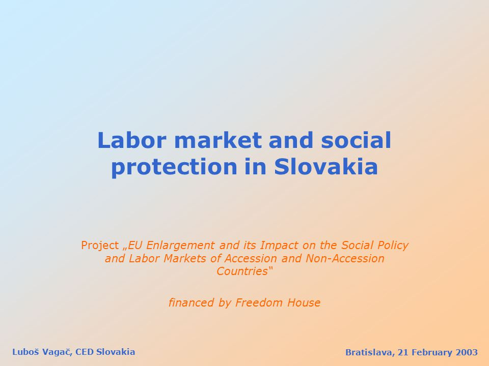 "Labor market and social protection in Slovakia Project ""EU Enlargement and its Impact on the Social Policy and Labor Markets of Accession and Non-Accession Countries financed by Freedom House Bratislava, 21 February 2003 Luboš Vagač, CED Slovakia"