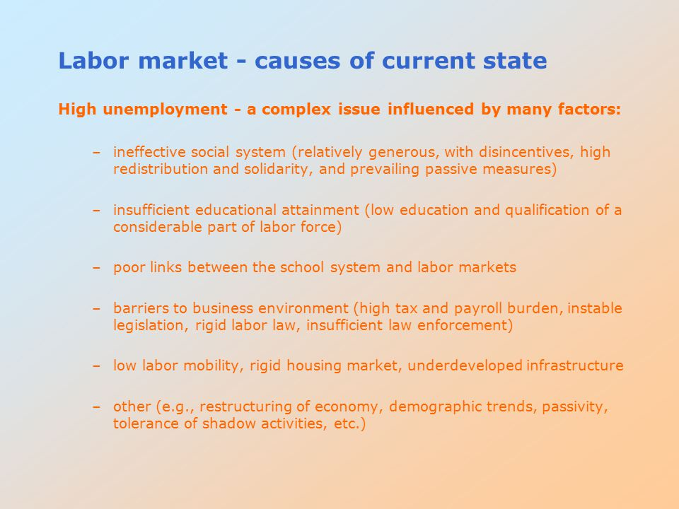 Labor market - causes of current state High unemployment - a complex issue influenced by many factors: –ineffective social system (relatively generous, with disincentives, high redistribution and solidarity, and prevailing passive measures) –insufficient educational attainment (low education and qualification of a considerable part of labor force) –poor links between the school system and labor markets –barriers to business environment (high tax and payroll burden, instable legislation, rigid labor law, insufficient law enforcement) –low labor mobility, rigid housing market, underdeveloped infrastructure –other (e.g., restructuring of economy, demographic trends, passivity, tolerance of shadow activities, etc.)