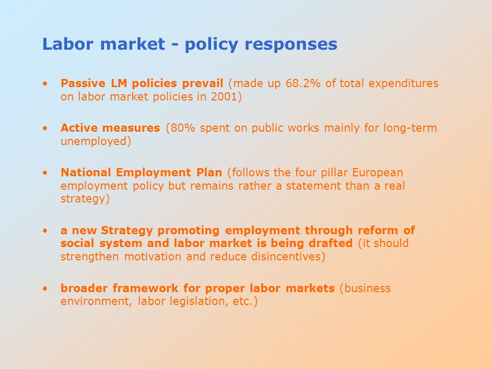 Labor market - policy responses Passive LM policies prevail (made up 68.2% of total expenditures on labor market policies in 2001) Active measures (80