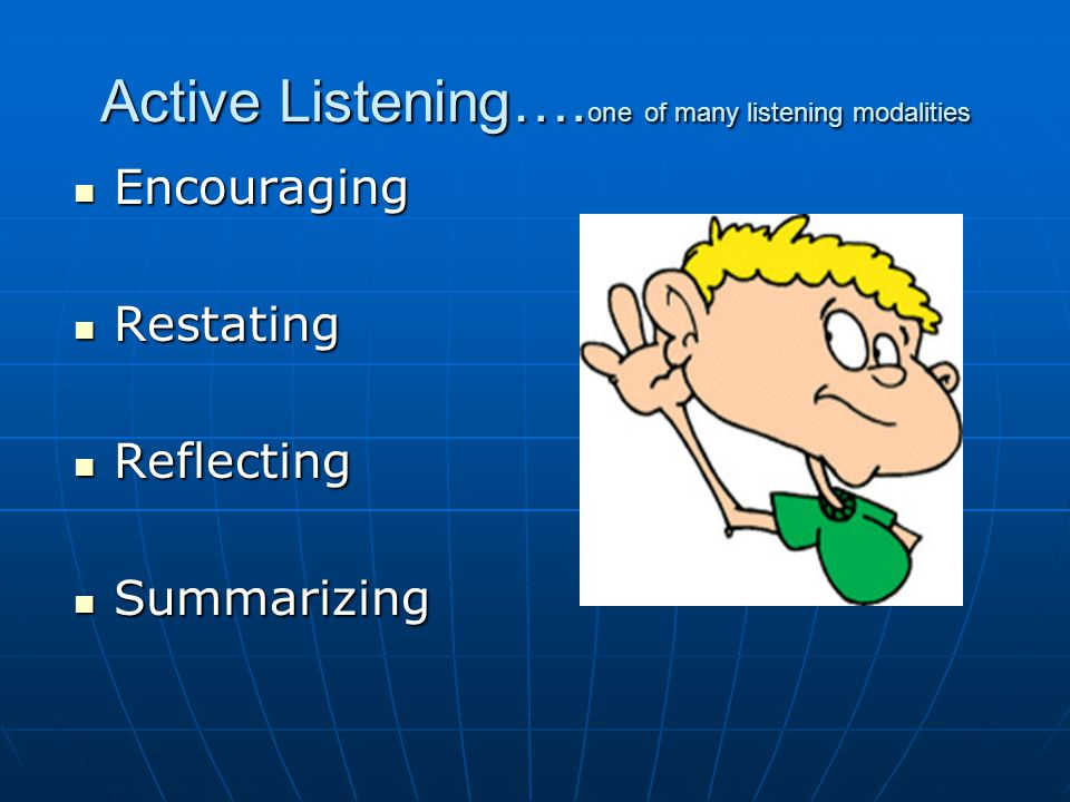Active Listening…. one of many listening modalities Encouraging Encouraging Restating Restating Reflecting Reflecting Summarizing Summarizing