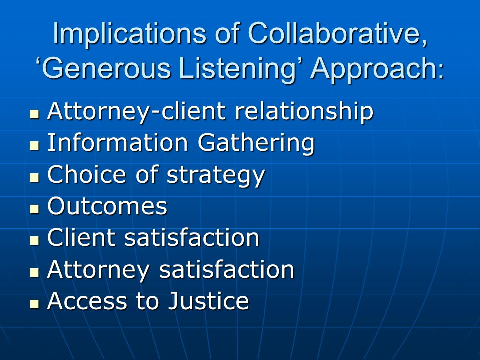 Implications of Collaborative, 'Generous Listening' Approach : Attorney-client relationship Attorney-client relationship Information Gathering Information Gathering Choice of strategy Choice of strategy Outcomes Outcomes Client satisfaction Client satisfaction Attorney satisfaction Attorney satisfaction Access to Justice Access to Justice