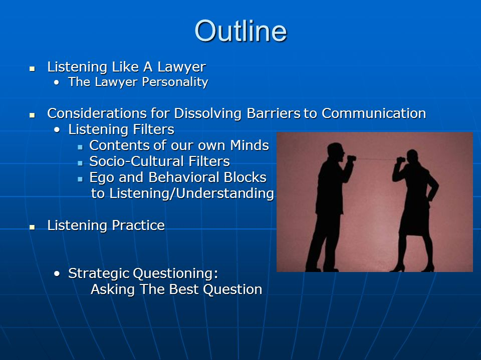 Outline Listening Like A Lawyer Listening Like A Lawyer The Lawyer PersonalityThe Lawyer Personality Considerations for Dissolving Barriers to Communication Considerations for Dissolving Barriers to Communication Listening FiltersListening Filters Contents of our own Minds Contents of our own Minds Socio-Cultural Filters Socio-Cultural Filters Ego and Behavioral Blocks Ego and Behavioral Blocks to Listening/Understanding to Listening/Understanding Listening Practice Listening Practice Strategic Questioning:Strategic Questioning: Asking The Best Question Asking The Best Question