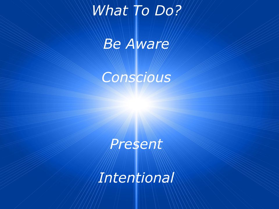 What To Do Be Aware Conscious Present Intentional