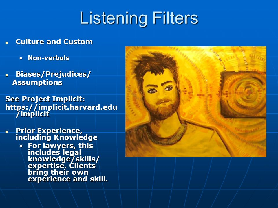 Listening Filters Culture and Custom Culture and Custom Non-verbalsNon-verbals Biases/Prejudices/ Biases/Prejudices/ Assumptions Assumptions See Project Implicit: https://implicit.harvard.edu /implicit Prior Experience, including Knowledge Prior Experience, including Knowledge For lawyers, this includes legal knowledge/skills/ expertise.