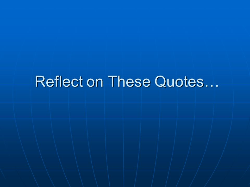 Reflect on These Quotes…