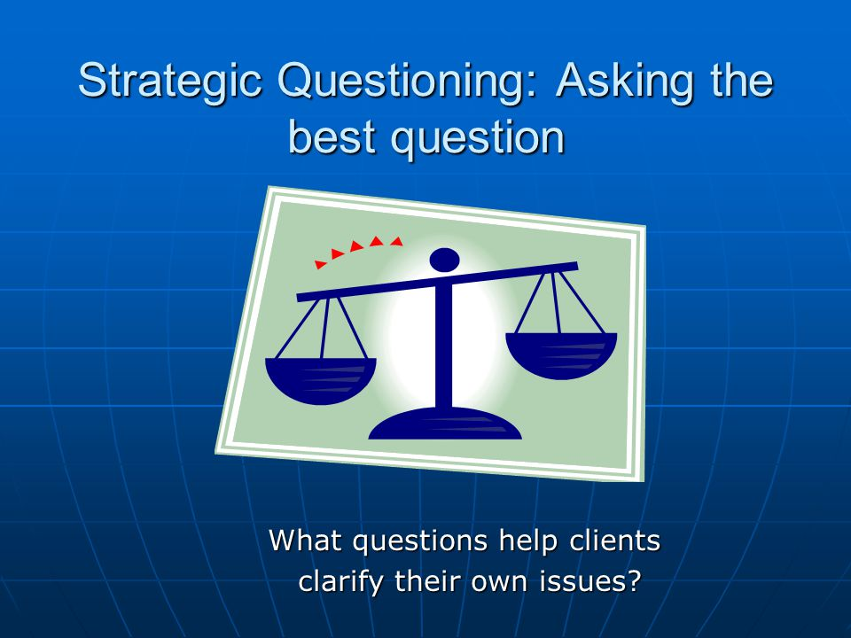 Strategic Questioning: Asking the best question What questions help clients clarify their own issues.