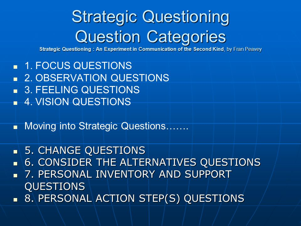 Strategic Questioning Question Categories Strategic Questioning : An Experiment in Communication of the Second Kind, by Fran Peavey 1.