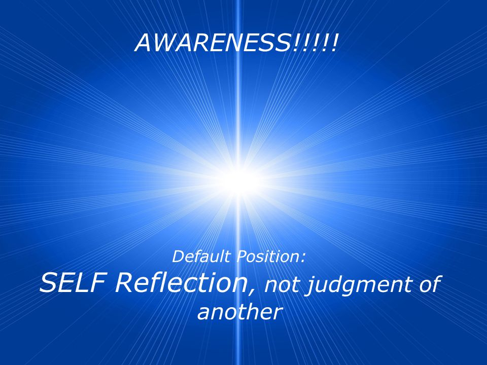 AWARENESS!!!!! Default Position: SELF Reflection, not judgment of another