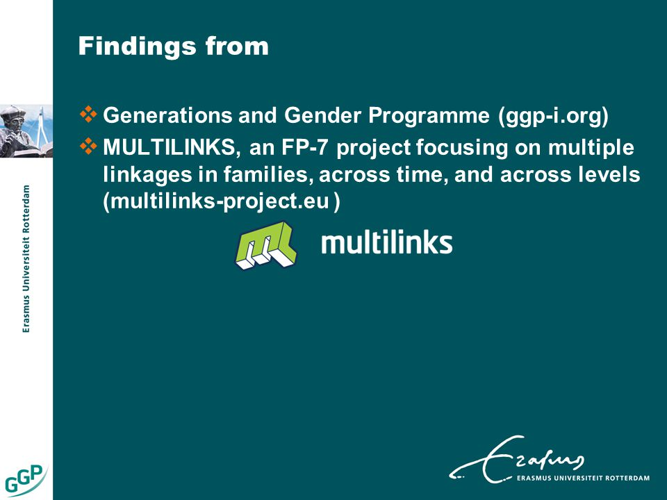 Findings from  Generations and Gender Programme (ggp-i.org)  MULTILINKS, an FP-7 project focusing on multiple linkages in families, across time, and across levels (multilinks-project.eu )