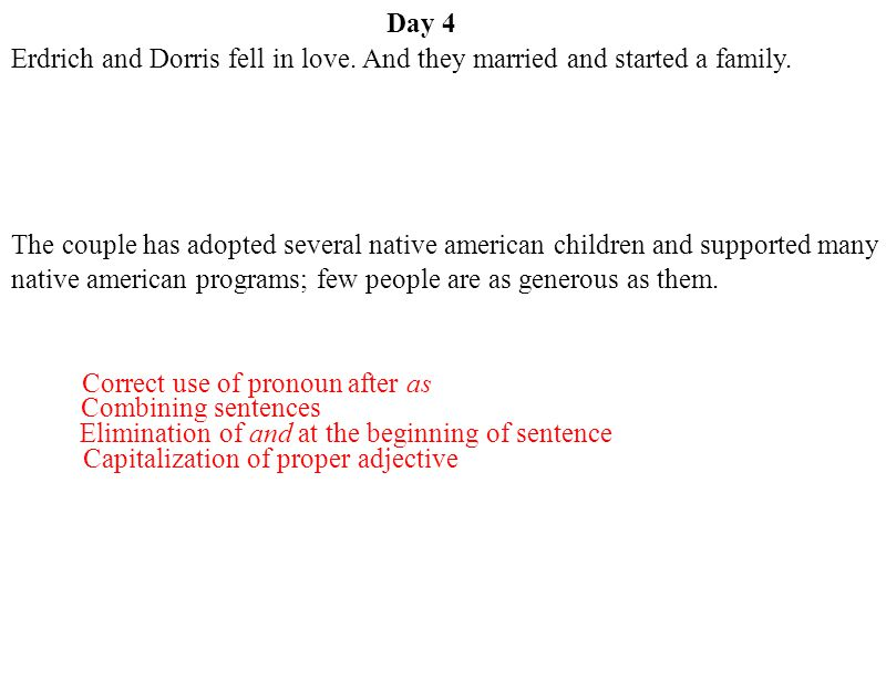 Day 4 Combining sentences Elimination of and at the beginning of sentence Capitalization of proper adjective Correct use of pronoun after as Erdrich a
