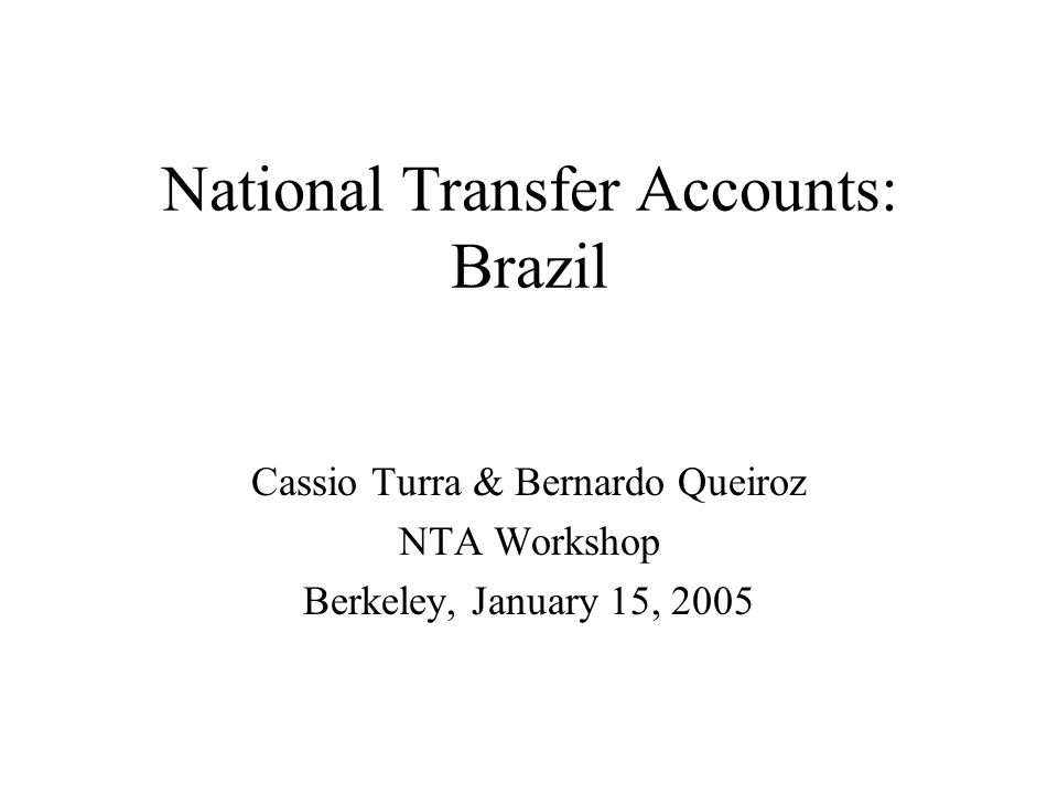 National Transfer Accounts: Brazil Cassio Turra & Bernardo Queiroz NTA Workshop Berkeley, January 15, 2005