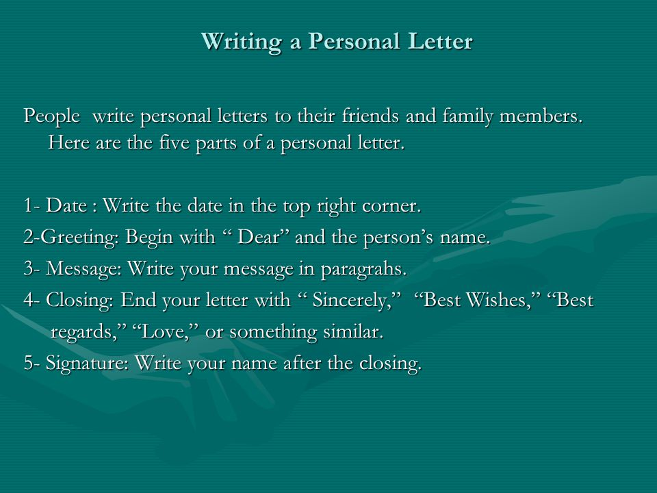 Writing a Personal Letter People write personal letters to their friends and family members. Here are the five parts of a personal letter. 1- Date : W