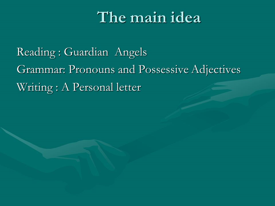 The main idea Reading : Guardian Angels Grammar: Pronouns and Possessive Adjectives Writing : A Personal letter