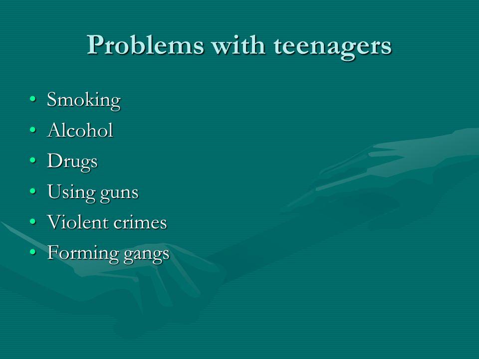 Problems with teenagers SmokingSmoking AlcoholAlcohol DrugsDrugs Using gunsUsing guns Violent crimesViolent crimes Forming gangsForming gangs