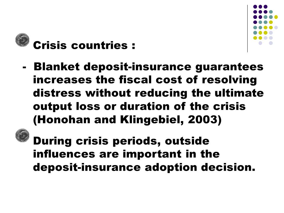 Crisis countries : - Blanket deposit-insurance guarantees increases the fiscal cost of resolving distress without reducing the ultimate output loss or duration of the crisis (Honohan and Klingebiel, 2003) During crisis periods, outside influences are important in the deposit-insurance adoption decision.