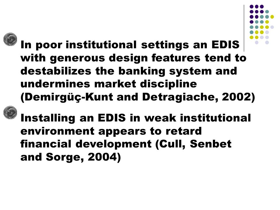 In poor institutional settings an EDIS with generous design features tend to destabilizes the banking system and undermines market discipline (Demirgüç-Kunt and Detragiache, 2002) Installing an EDIS in weak institutional environment appears to retard financial development (Cull, Senbet and Sorge, 2004)