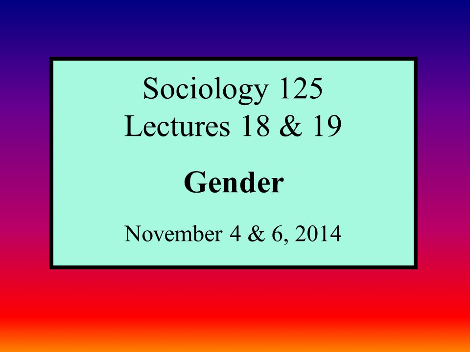 Sociology 125 Lectures 18 & 19 Gender November 4 & 6, 2014