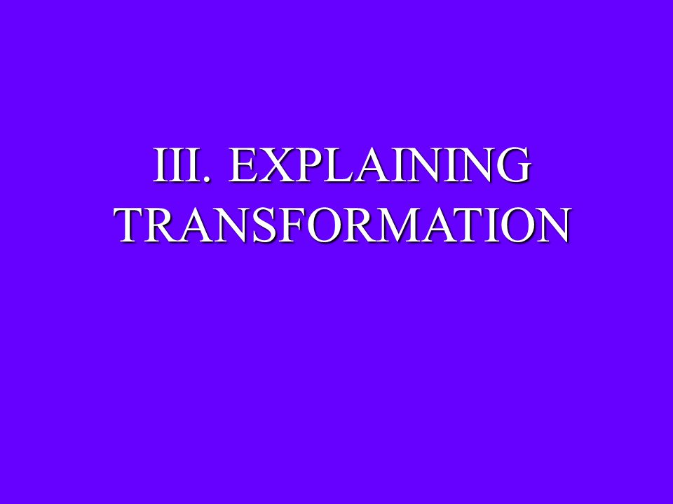 III. EXPLAINING TRANSFORMATION