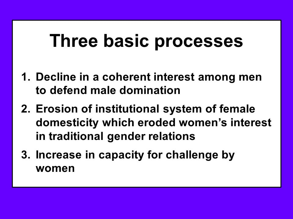 Three basic processes 1.Decline in a coherent interest among men to defend male domination 2.Erosion of institutional system of female domesticity which eroded women's interest in traditional gender relations 3.Increase in capacity for challenge by women