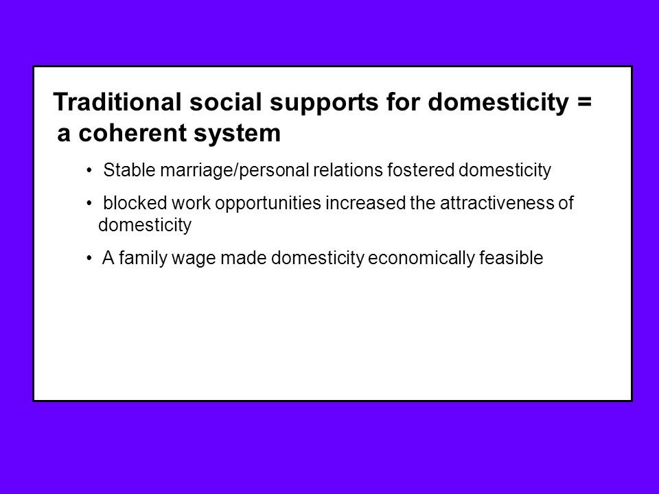Traditional social supports for domesticity = a coherent system Stable marriage/personal relations fostered domesticity blocked work opportunities increased the attractiveness of domesticity A family wage made domesticity economically feasible dense social networks supported domesticity (neighbors, churches, communities, etc.) cultural norms and sexism reinforced identities and expectations