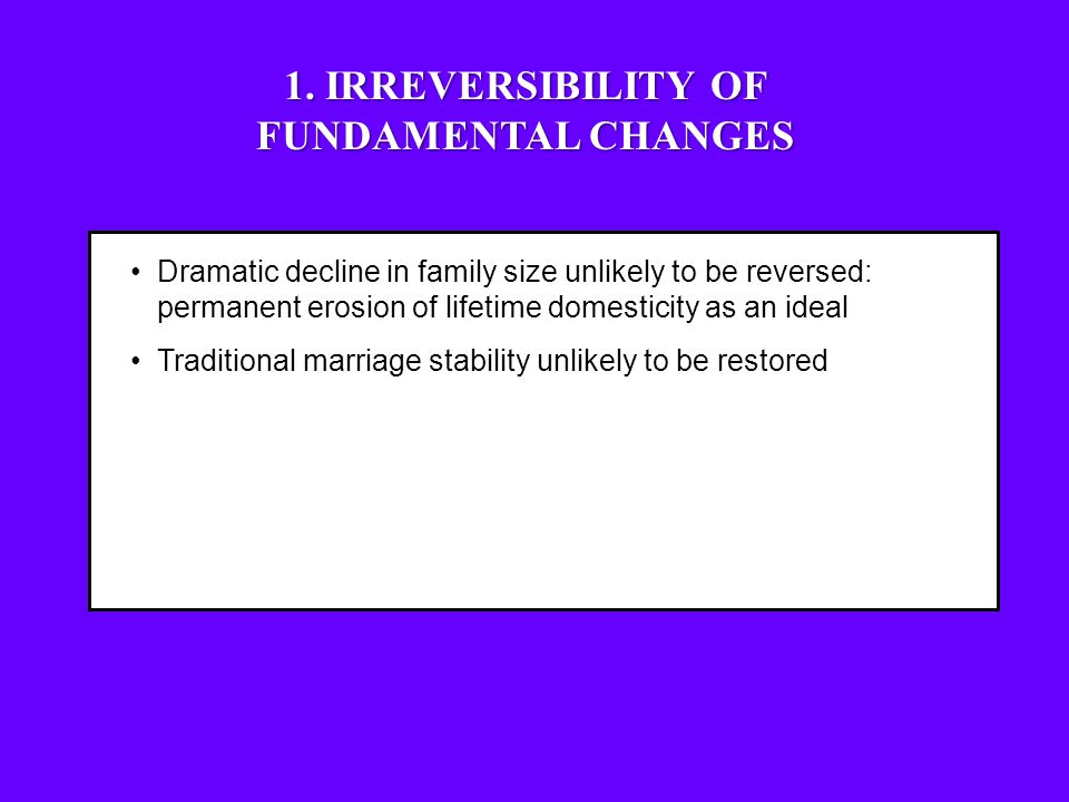 Dramatic decline in family size unlikely to be reversed: permanent erosion of lifetime domesticity as an ideal Traditional marriage stability unlikely to be restored Women's labor force participation unlikely to be reversed Women's participation in powerful and influential positions unlik ely to decline 1.
