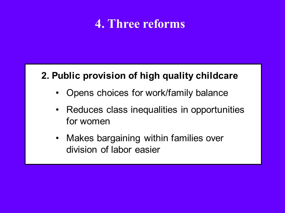 2. Public provision of high quality childcare Opens choices for work/family balance Reduces class inequalities in opportunities for women Makes bargai