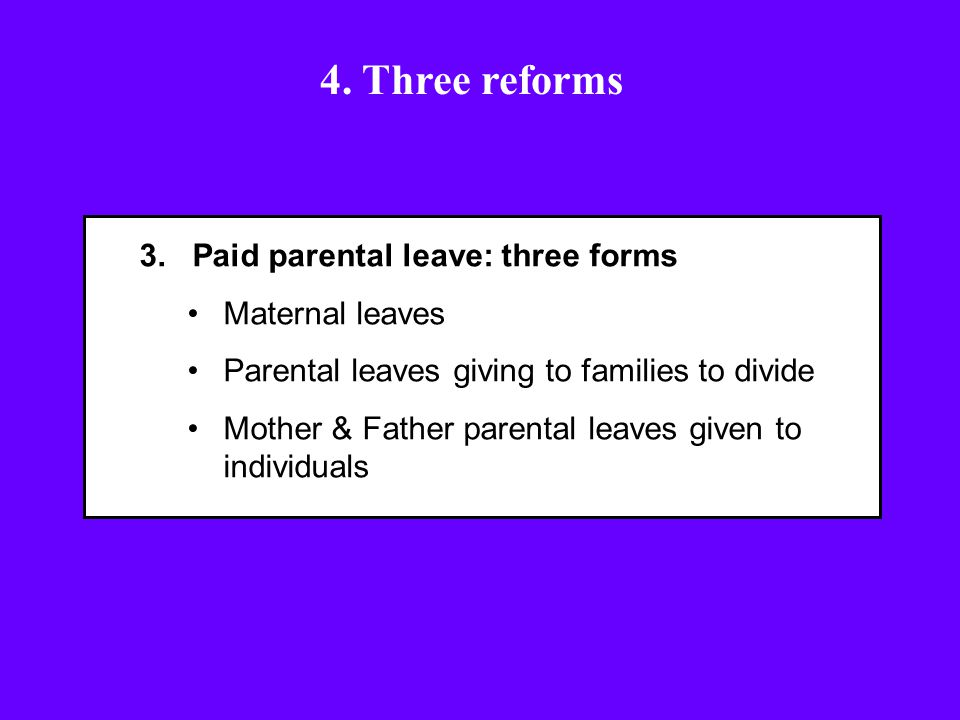 3. Paid parental leave: three forms Maternal leaves Parental leaves giving to families to divide Mother & Father parental leaves given to individuals