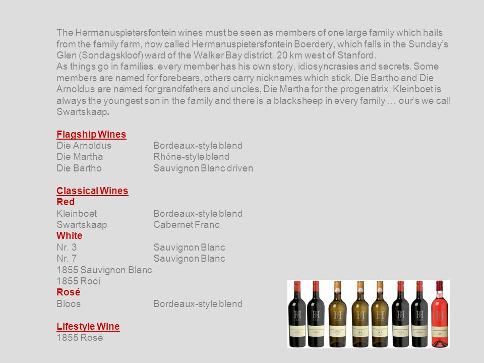 The Hermanuspietersfontein wines must be seen as members of one large family which hails from the family farm, now called Hermanuspietersfontein Boerdery, which falls in the Sunday's Glen (Sondagskloof) ward of the Walker Bay district, 20 km west of Stanford.