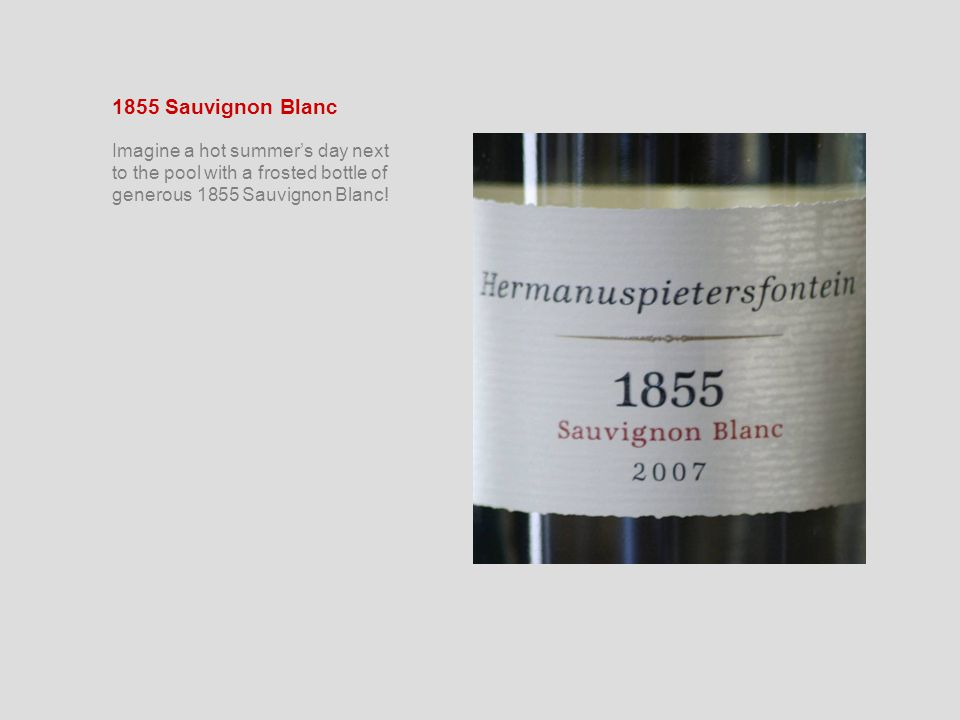 1855 Sauvignon Blanc Imagine a hot summer's day next to the pool with a frosted bottle of generous 1855 Sauvignon Blanc!