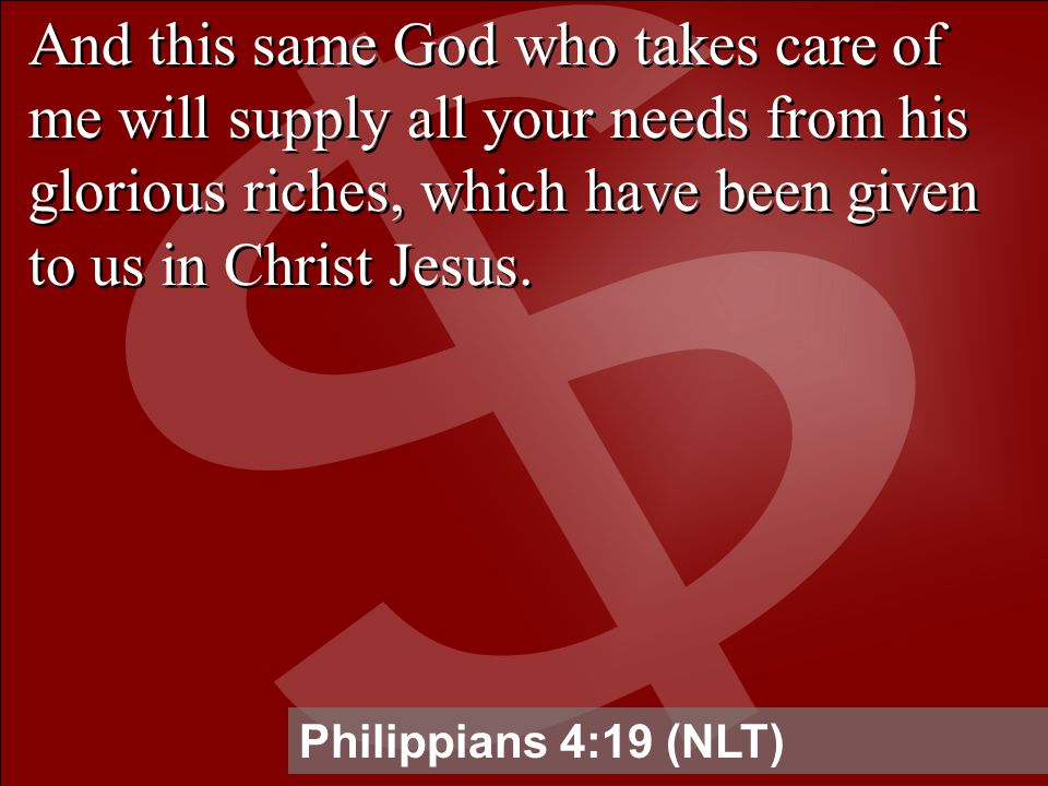 And this same God who takes care of me will supply all your needs from his glorious riches, which have been given to us in Christ Jesus.