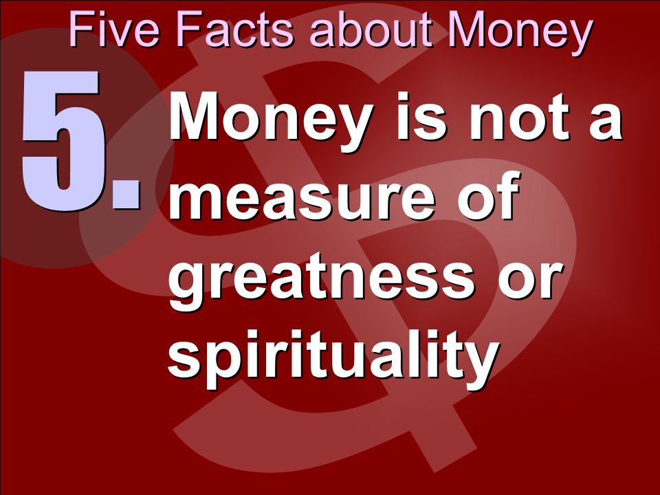 Five Facts about Money 5. Money is not a measure of greatness or spirituality